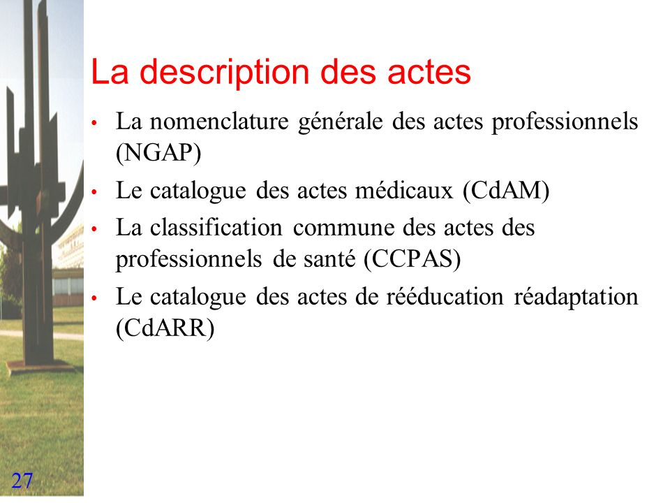 27 La description des actes La nomenclature générale des actes professionnels (NGAP) Le catalogue des actes médicaux (CdAM) La classification commune
