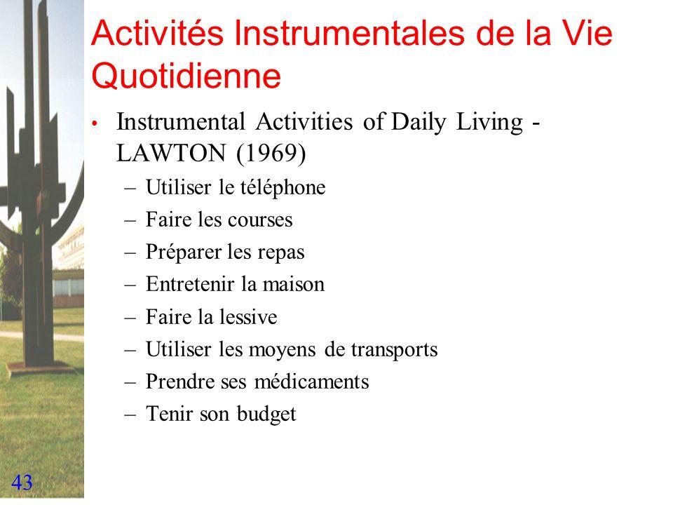 43 Activités Instrumentales de la Vie Quotidienne Instrumental Activities of Daily Living - LAWTON (1969) –Utiliser le téléphone –Faire les courses –P