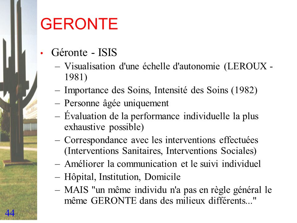 44 GERONTE Géronte - ISIS –Visualisation d'une échelle d'autonomie (LEROUX - 1981) –Importance des Soins, Intensité des Soins (1982) –Personne âgée un