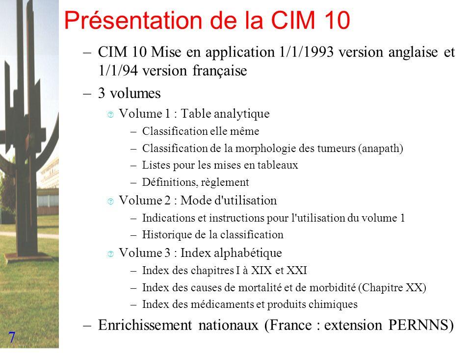 7 Présentation de la CIM 10 –CIM 10 Mise en application 1/1/1993 version anglaise et 1/1/94 version française –3 volumes ‡ Volume 1 : Table analytique