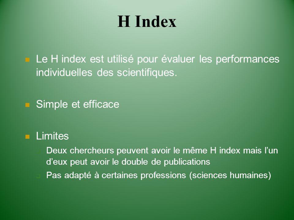H Index Le H index est utilisé pour évaluer les performances individuelles des scientifiques. Simple et efficace Limites Deux chercheurs peuvent avoir
