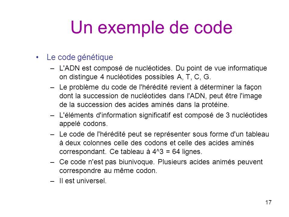 17 Un exemple de code Le code génétique –L'ADN est composé de nucléotides. Du point de vue informatique on distingue 4 nucléotides possibles A, T, C,