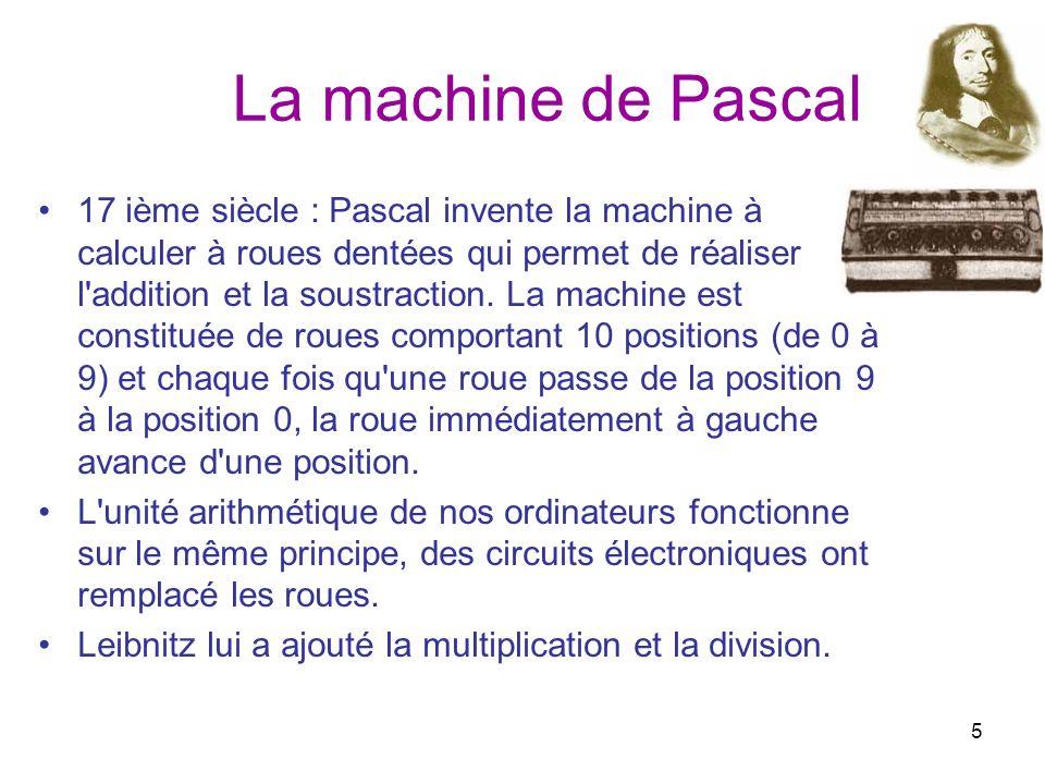 5 La machine de Pascal 17 ième siècle : Pascal invente la machine à calculer à roues dentées qui permet de réaliser l'addition et la soustraction. La