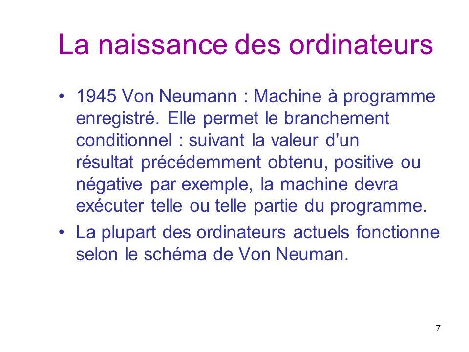 7 La naissance des ordinateurs 1945 Von Neumann : Machine à programme enregistré. Elle permet le branchement conditionnel : suivant la valeur d'un rés