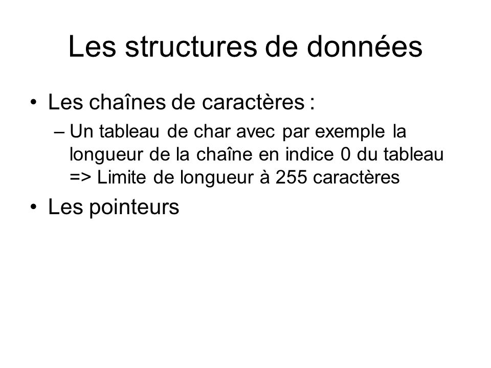 Les structures de données Les chaînes de caractères : –Un tableau de char avec par exemple la longueur de la chaîne en indice 0 du tableau => Limite d