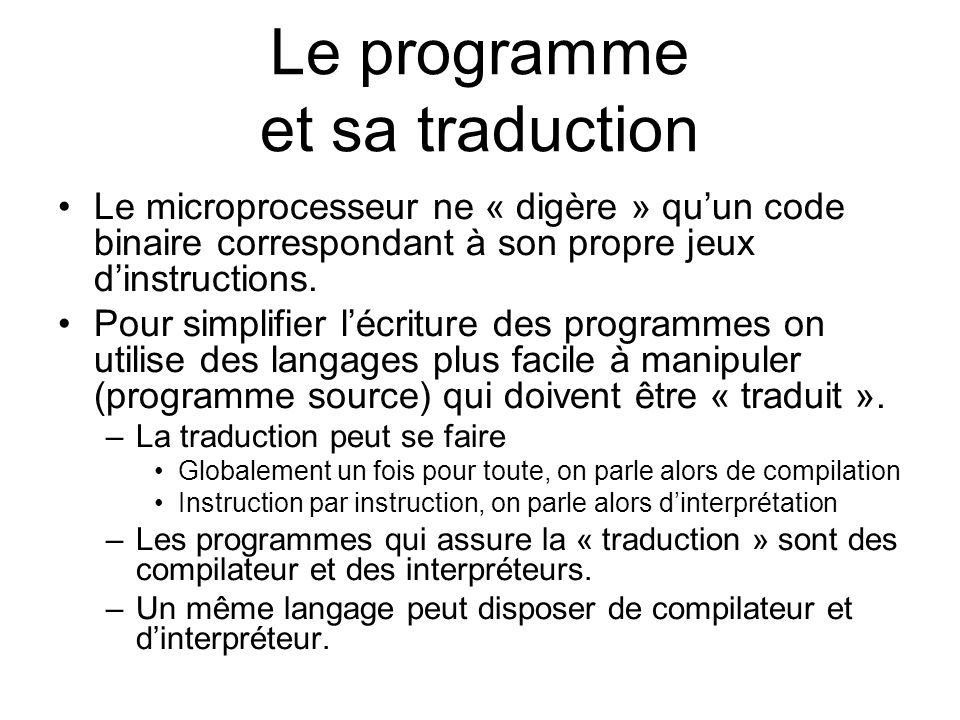 Le programme et sa traduction Le microprocesseur ne « digère » quun code binaire correspondant à son propre jeux dinstructions. Pour simplifier lécrit