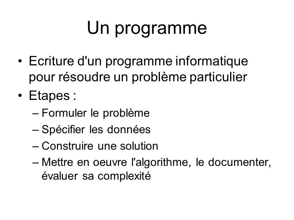 Un programme Ecriture d'un programme informatique pour résoudre un problème particulier Etapes : –Formuler le problème –Spécifier les données –Constru