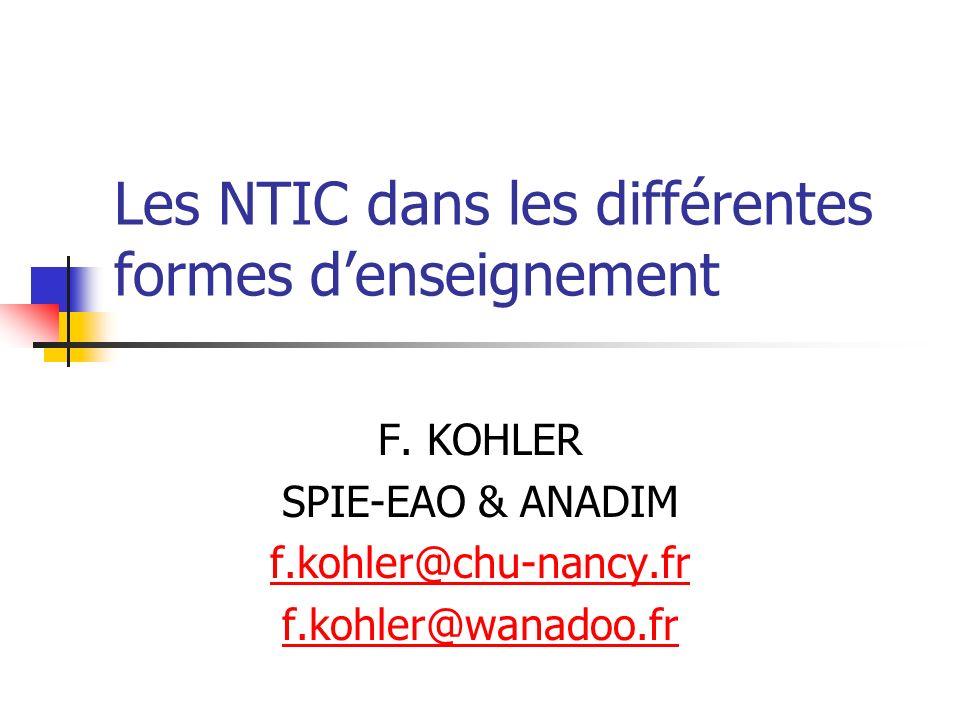 Les NTIC dans les différentes formes denseignement F. KOHLER SPIE-EAO & ANADIM f.kohler@chu-nancy.fr f.kohler@wanadoo.fr