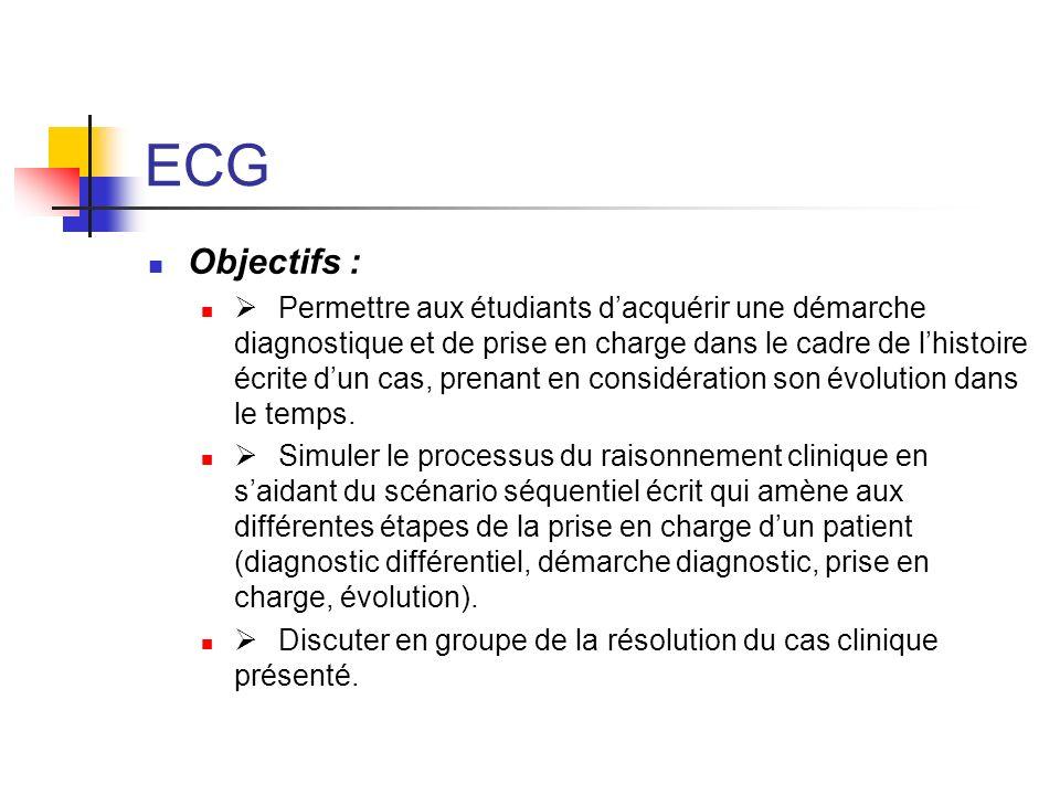 ECG Objectifs : Permettre aux étudiants dacquérir une démarche diagnostique et de prise en charge dans le cadre de lhistoire écrite dun cas, prenant e