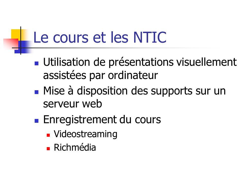 Le cours et les NTIC Utilisation de présentations visuellement assistées par ordinateur Mise à disposition des supports sur un serveur web Enregistrem