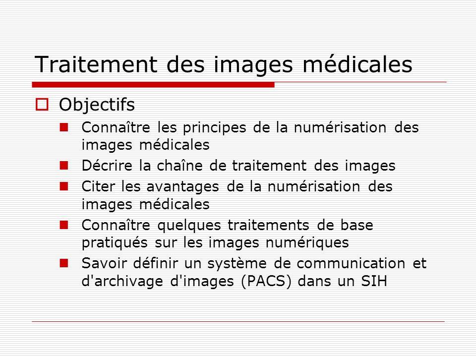 Traitement des images médicales Objectifs Connaître les principes de la numérisation des images médicales Décrire la chaîne de traitement des images C