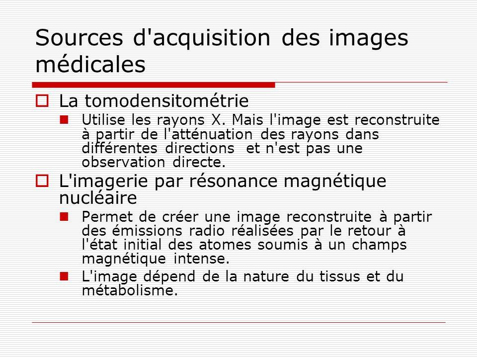 Sources d'acquisition des images médicales La tomodensitométrie Utilise les rayons X. Mais l'image est reconstruite à partir de l'atténuation des rayo