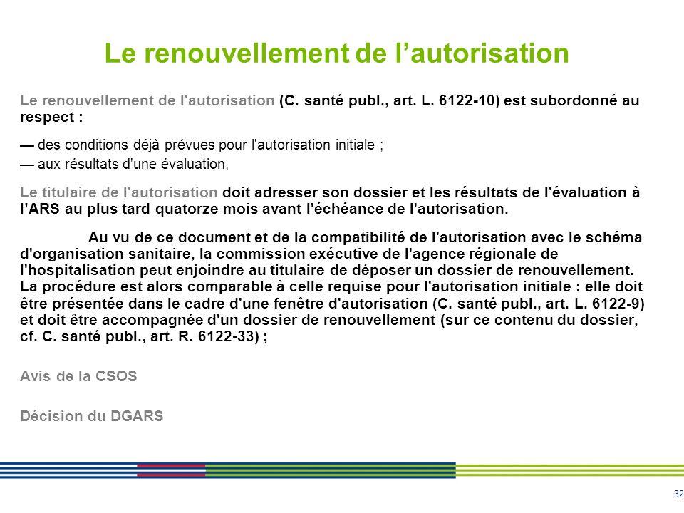 32 Le renouvellement de lautorisation Le renouvellement de l'autorisation (C. santé publ., art. L. 6122-10) est subordonné au respect : des conditions
