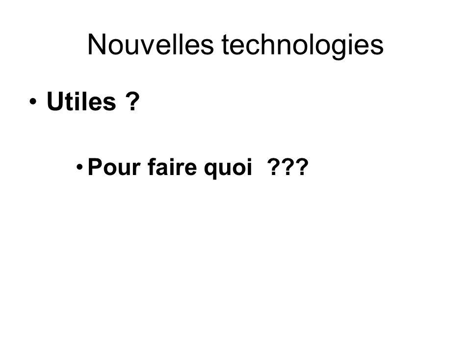 Nouvelles technologies Utiles ? Pour faire quoi ???