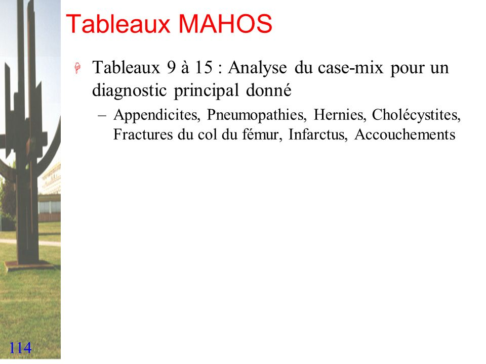 114 Tableaux MAHOS H Tableaux 9 à 15 : Analyse du case-mix pour un diagnostic principal donné –Appendicites, Pneumopathies, Hernies, Cholécystites, Fr