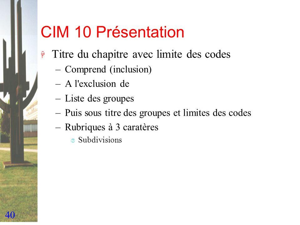 40 CIM 10 Présentation H Titre du chapitre avec limite des codes –Comprend (inclusion) –A l'exclusion de –Liste des groupes –Puis sous titre des group