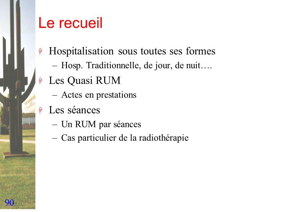 90 Le recueil H Hospitalisation sous toutes ses formes –Hosp. Traditionnelle, de jour, de nuit…. H Les Quasi RUM –Actes en prestations H Les séances –