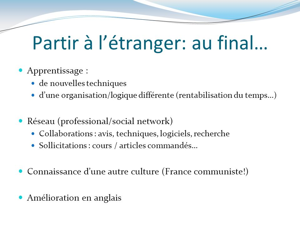 Partir à létranger: au final… Apprentissage : de nouvelles techniques dune organisation/logique différente (rentabilisation du temps…) Réseau (profess