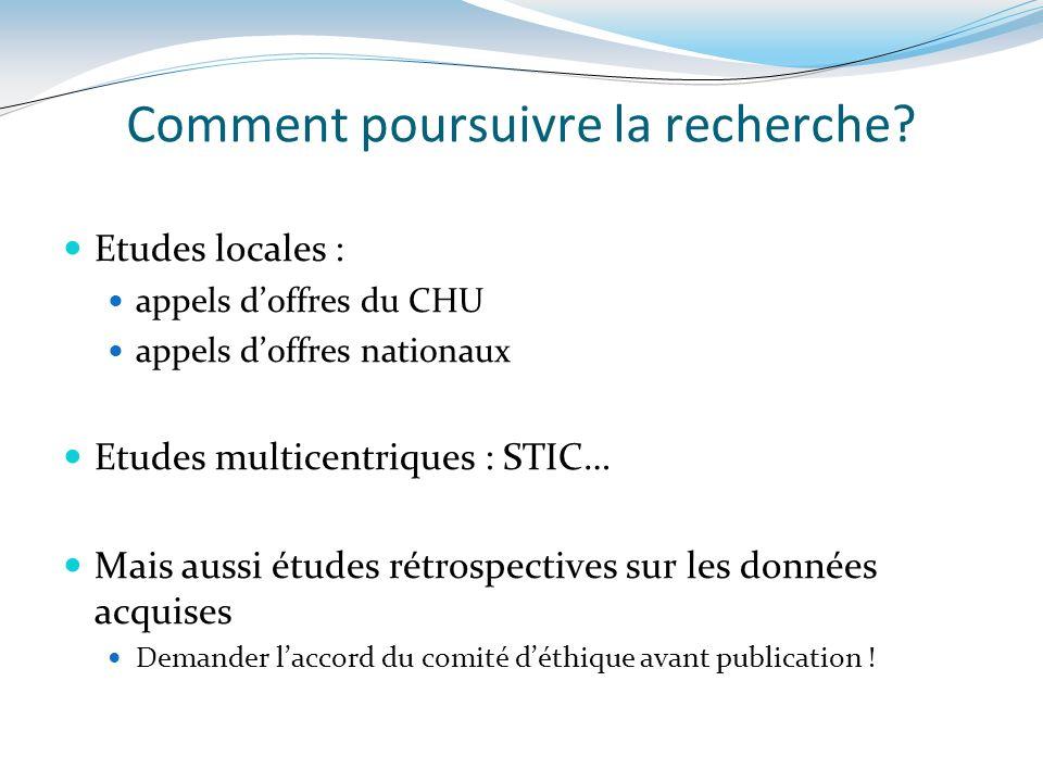 Comment poursuivre la recherche? Etudes locales : appels doffres du CHU appels doffres nationaux Etudes multicentriques : STIC… Mais aussi études rétr