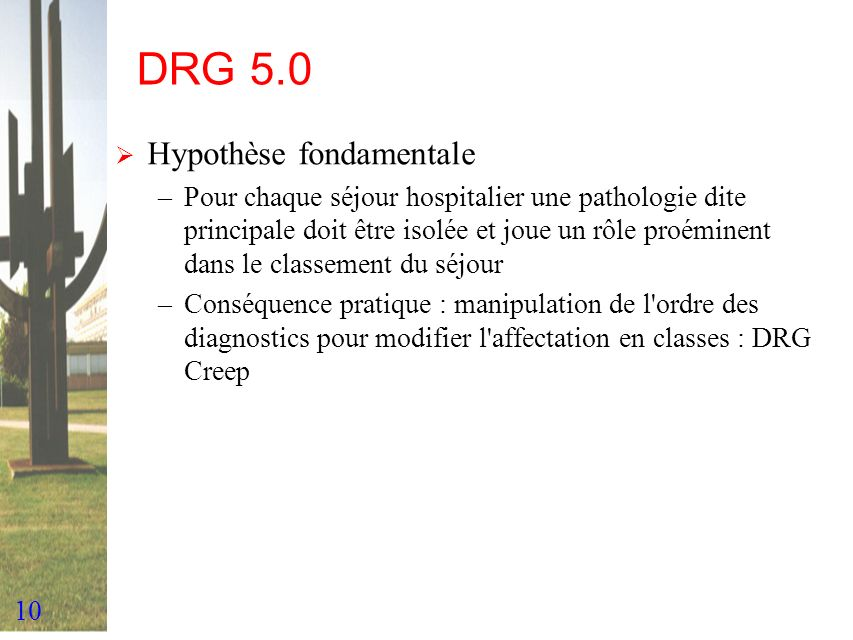 10 DRG 5.0 Hypothèse fondamentale –Pour chaque séjour hospitalier une pathologie dite principale doit être isolée et joue un rôle proéminent dans le c