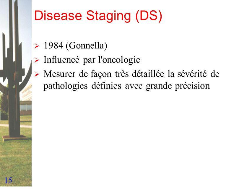 15 Disease Staging (DS) 1984 (Gonnella) Influencé par l'oncologie Mesurer de façon très détaillée la sévérité de pathologies définies avec grande préc
