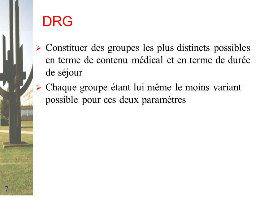 7 DRG Constituer des groupes les plus distincts possibles en terme de contenu médical et en terme de durée de séjour Chaque groupe étant lui même le m
