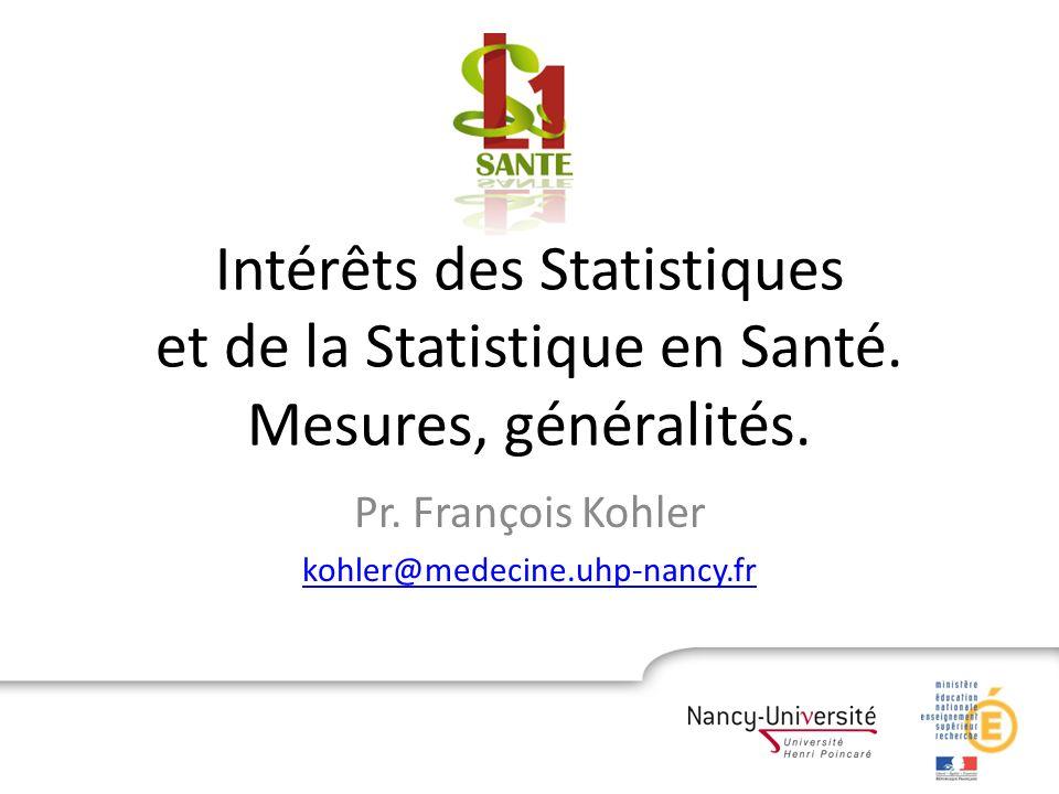 Intérêts des Statistiques et de la Statistique en Santé. Mesures, généralités. Pr. François Kohler kohler@medecine.uhp-nancy.fr