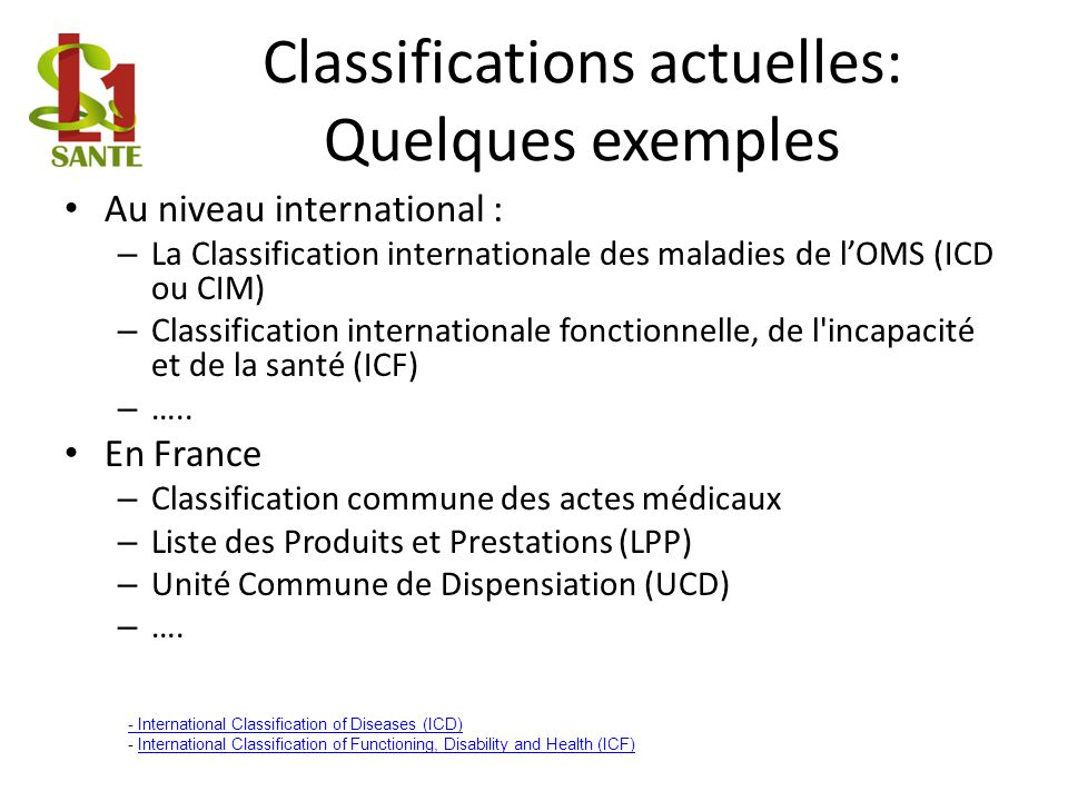 Classifications actuelles: Quelques exemples Au niveau international : – La Classification internationale des maladies de lOMS (ICD ou CIM) – Classification internationale fonctionnelle, de l incapacité et de la santé (ICF) – …..