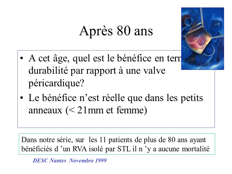 Après 80 ans A cet âge, quel est le bénéfice en terme de durabilité par rapport à une valve péricardique? Le bénéfice nest réelle que dans les petits