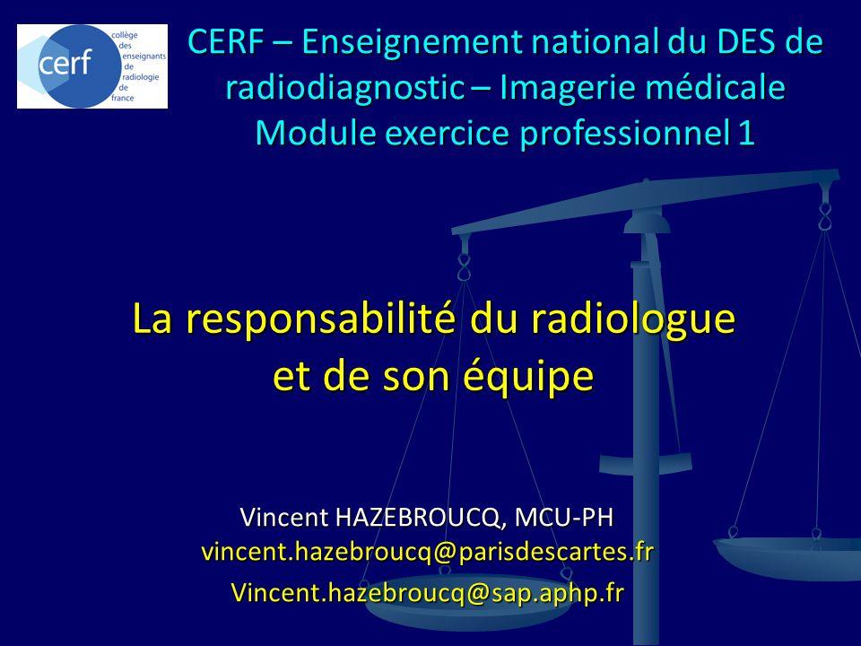 Vincent HAZEBROUCQ, MCU-PH vincent.hazebroucq@parisdescartes.fr Vincent.hazebroucq@sap.aphp.fr La responsabilité du radiologue et de son équipe CERF –