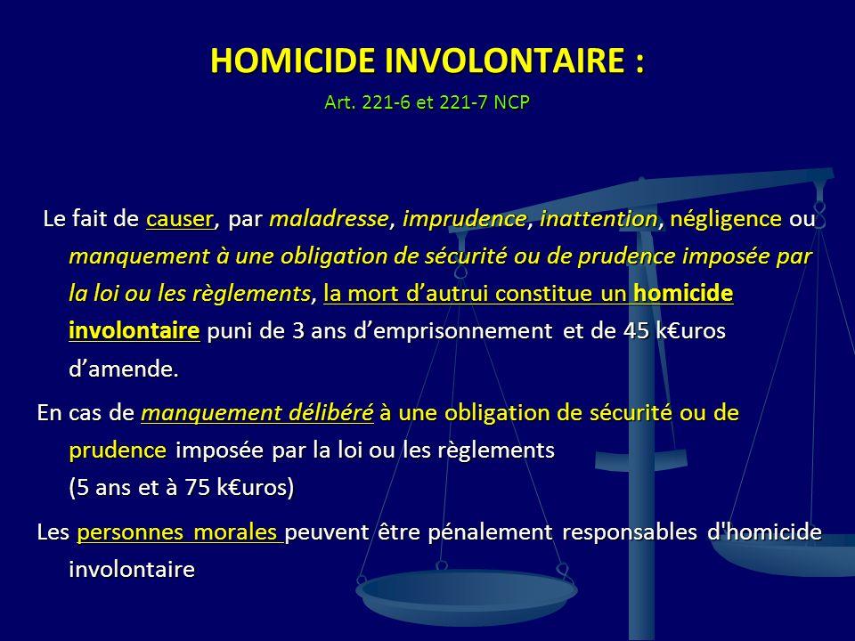 HOMICIDE INVOLONTAIRE : Art. 221-6 et 221-7 NCP Le fait de causer, par maladresse, imprudence, inattention, négligence ou manquement à une obligation