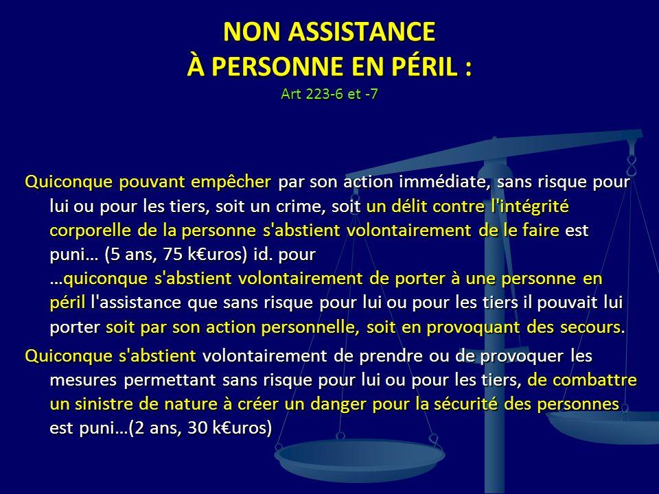NON ASSISTANCE À PERSONNE EN PÉRIL : Art 223-6 et -7 Quiconque pouvant empêcher par son action immédiate, sans risque pour lui ou pour les tiers, soit