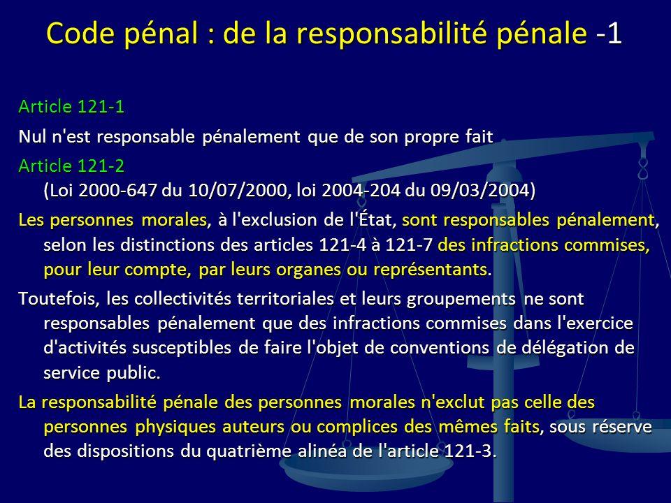 Code pénal : de la responsabilité pénale -1 Article 121-1 Nul n est responsable pénalement que de son propre fait Article 121-2 (Loi 2000-647 du 10/07/2000, loi 2004-204 du 09/03/2004) Les personnes morales, à l exclusion de l État, sont responsables pénalement, selon les distinctions des articles 121-4 à 121-7 des infractions commises, pour leur compte, par leurs organes ou représentants.