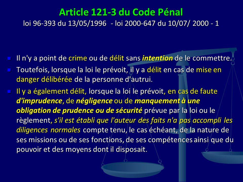 Article 121-3 du Code Pénal loi 96-393 du 13/05/1996 - loi 2000-647 du 10/07/ 2000 - 1 Il n y a point de crime ou de délit sans intention de le commettre.