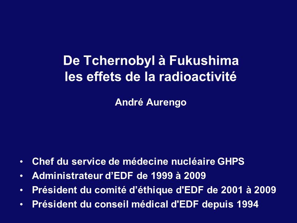 De Tchernobyl à Fukushima les effets de la radioactivité André Aurengo Chef du service de médecine nucléaire GHPS Administrateur dEDF de 1999 à 2009 P