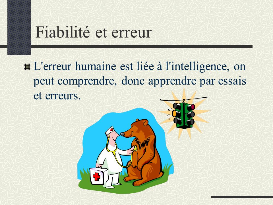 Fiabilité et erreur L'erreur humaine est liée à l'intelligence, on peut comprendre, donc apprendre par essais et erreurs.