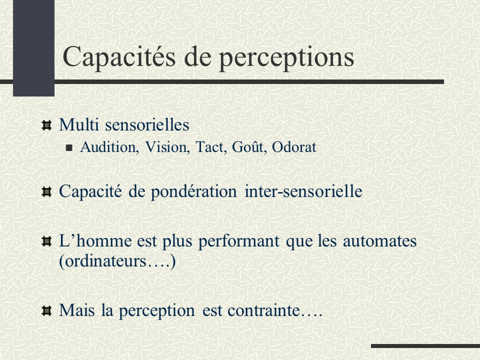 Capacités de perceptions Multi sensorielles Audition, Vision, Tact, Goût, Odorat Capacité de pondération inter-sensorielle Lhomme est plus performant que les automates (ordinateurs….) Mais la perception est contrainte….