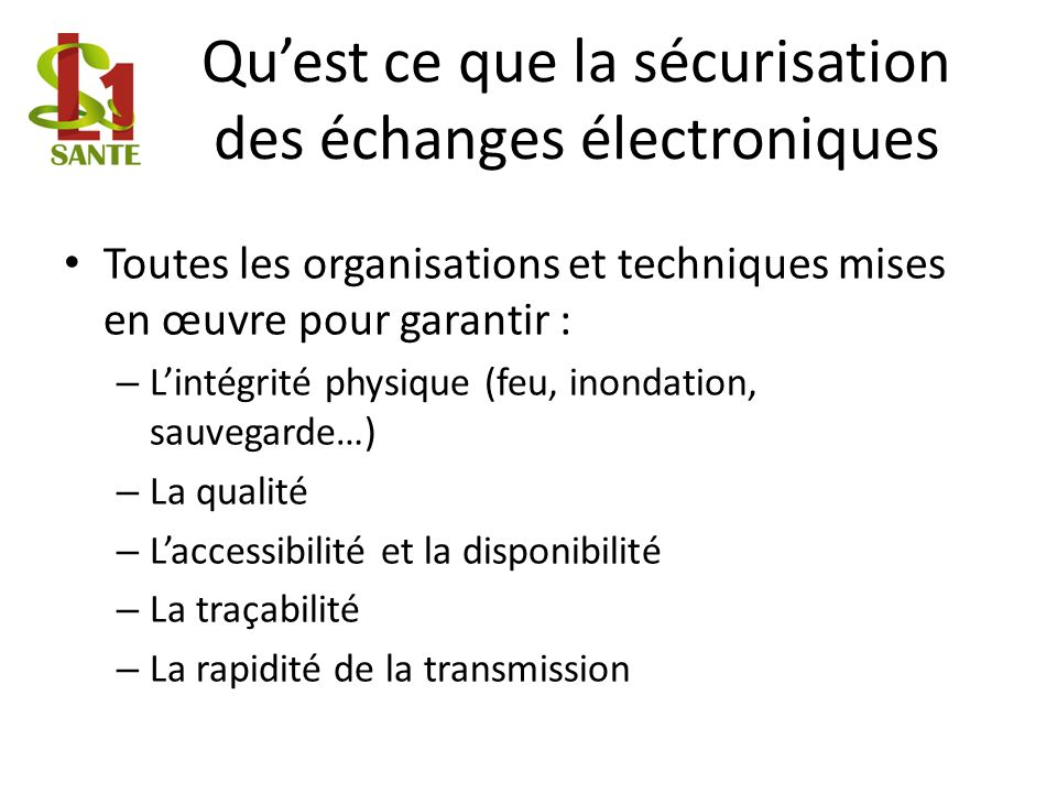 Quest ce que la sécurisation des échanges électroniques Toutes les organisations et techniques mises en œuvre pour garantir : – Lintégrité physique (f