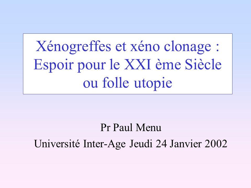 Xénogreffes et xéno clonage : Espoir pour le XXI ème Siècle ou folle utopie Pr Paul Menu Université Inter-Age Jeudi 24 Janvier 2002