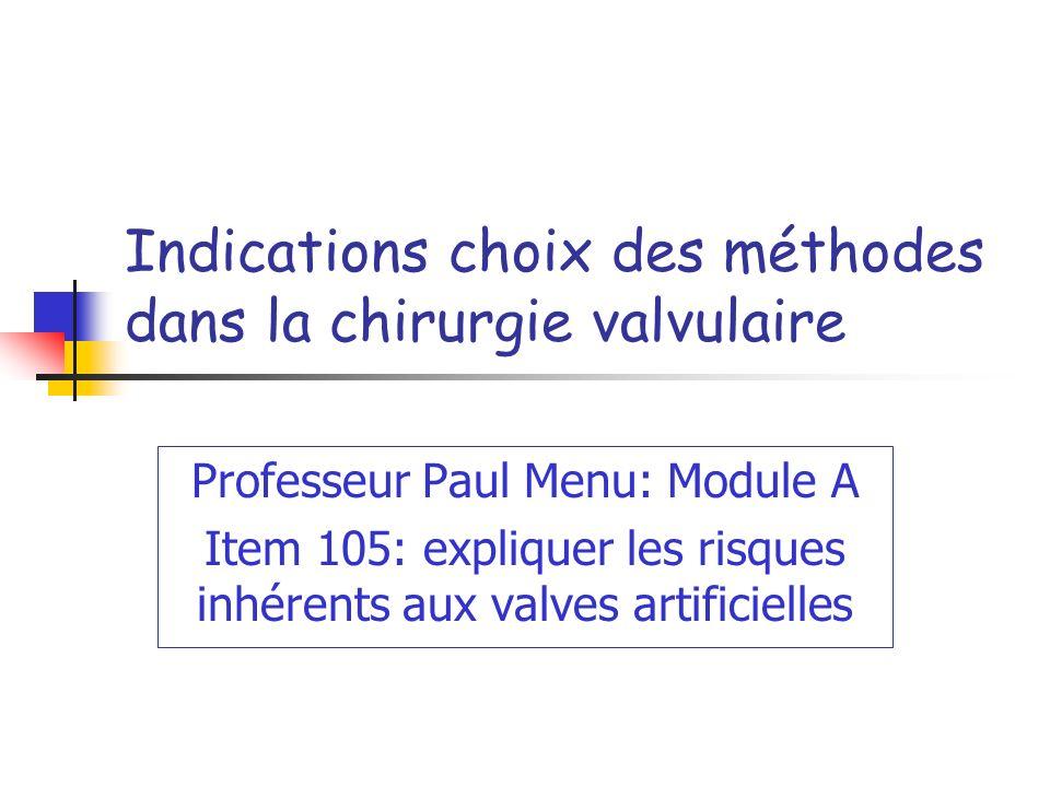 Indications choix des méthodes dans la chirurgie valvulaire Professeur Paul Menu: Module A Item 105: expliquer les risques inhérents aux valves artificielles