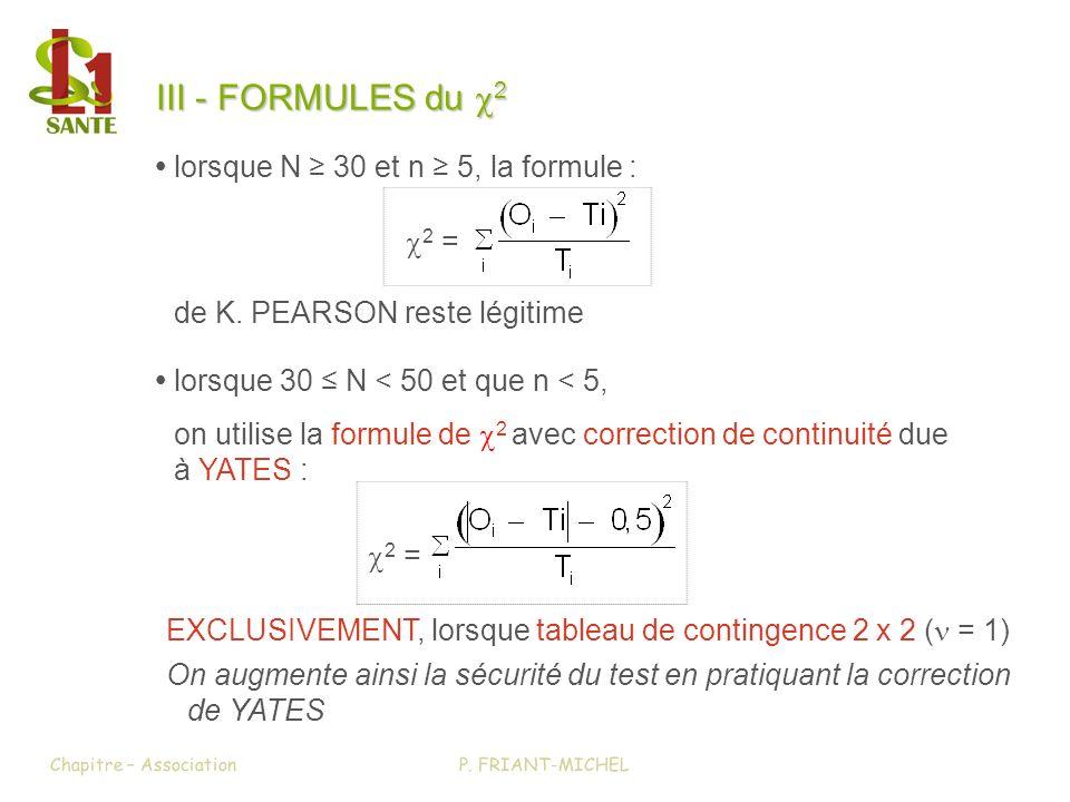 III - FORMULES du 2 III - FORMULES du x2 lorsque 30 N < 50 et que n < 5, on utilise la formule de 2 avec correction de continuité due à YATES : 2 = lo
