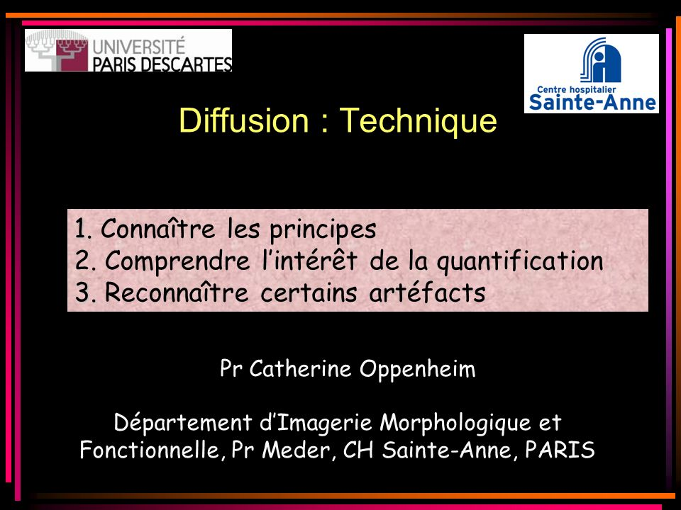 Diffusion : Technique 1. 1. Connaître les principes 2. Comprendre lintérêt de la quantification 3. 3. Reconnaître certains artéfacts Pr Catherine Oppe