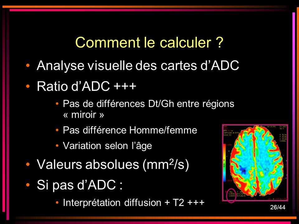 26/44 Comment le calculer ? Analyse visuelle des cartes dADC Ratio dADC +++ Pas de différences Dt/Gh entre régions « miroir » Pas différence Homme/fem