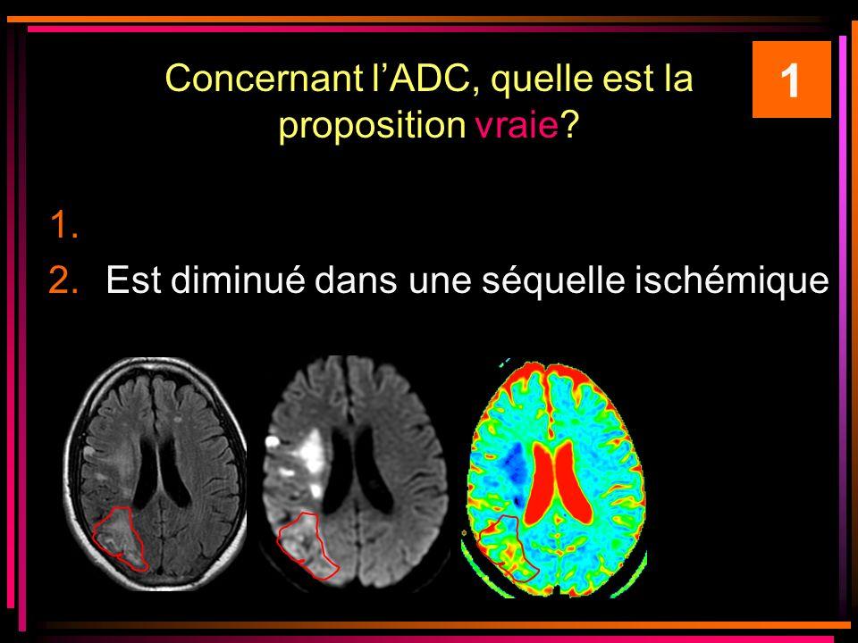 Concernant lADC, quelle est la proposition vraie? 1. 2.Est diminué dans une séquelle ischémique 1