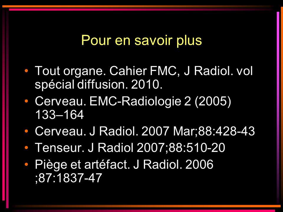 Pour en savoir plus Tout organe. Cahier FMC, J Radiol. vol spécial diffusion. 2010. Cerveau. EMC-Radiologie 2 (2005) 133–164 Cerveau. J Radiol. 2007 M