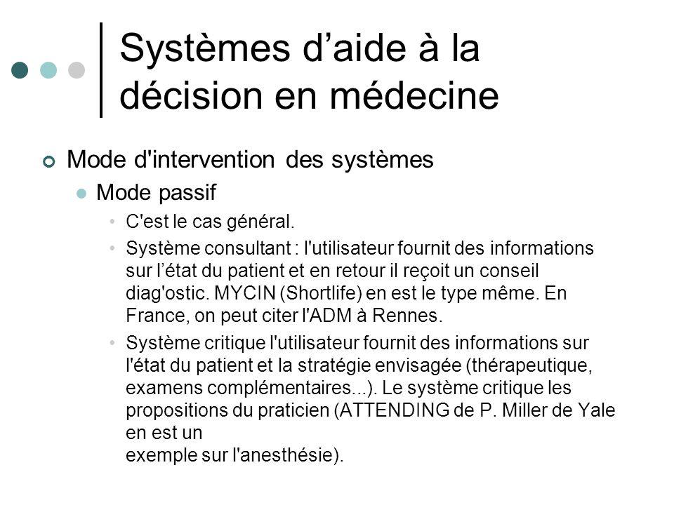 Systèmes daide à la décision en médecine Mode d'intervention des systèmes Mode passif C'est le cas général. Système consultant : l'utilisateur fournit