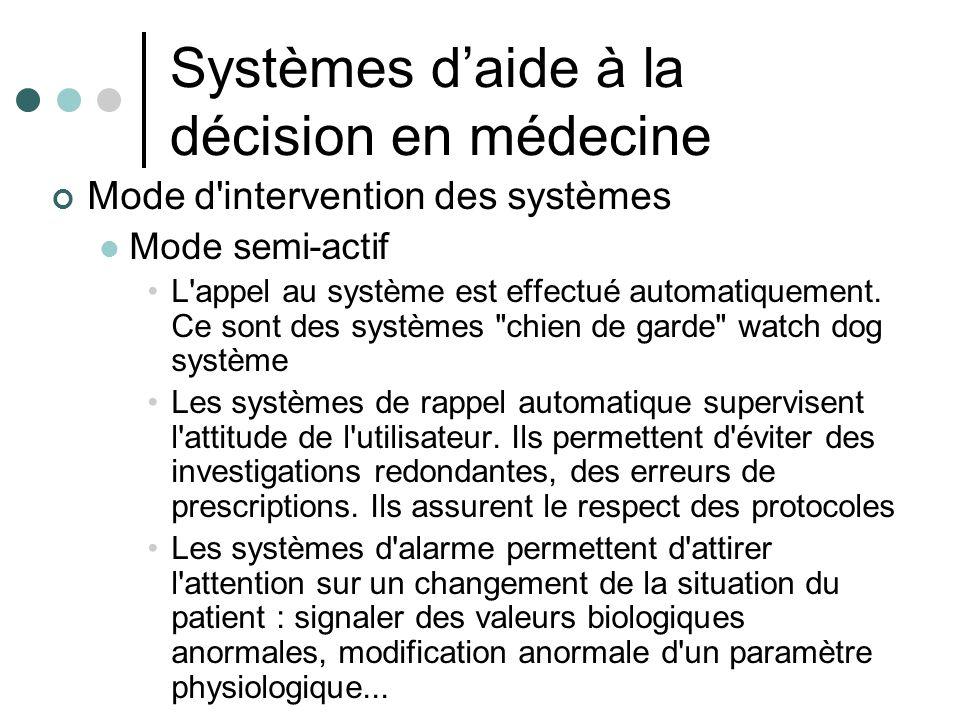 Systèmes daide à la décision en médecine Mode d'intervention des systèmes Mode semi-actif L'appel au système est effectué automatiquement. Ce sont des