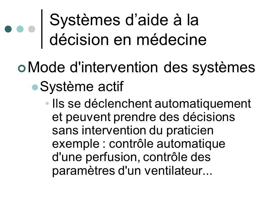 Systèmes daide à la décision en médecine Mode d'intervention des systèmes Système actif Ils se déclenchent automatiquement et peuvent prendre des déci