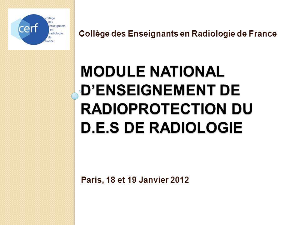 MODULE NATIONAL DENSEIGNEMENT DE RADIOPROTECTION DU D.E.S DE RADIOLOGIE Paris, 18 et 19 Janvier 2012 Collège des Enseignants en Radiologie de France