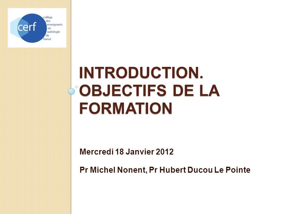 INTRODUCTION. OBJECTIFS DE LA FORMATION Mercredi 18 Janvier 2012 Pr Michel Nonent, Pr Hubert Ducou Le Pointe